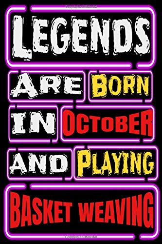 Legends are Born in OCTOBER and Playing BASKET WEAVING: Gifts For basket weaving Lovers To schedule Their Learning - Blank Lined Notebook Journal
