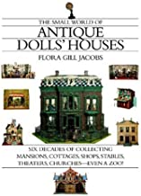 The Small World of Antique Dolls' Houses: Six Decades of Collecting Mansions, Cottages, Shops, Stables, Theaters, Churches...