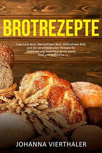 Brotrezepte Low-Carb-Brot, Weizenfreies Brot, Glutenfreies Brot und die verschiedensten Rezepte für Hefefreie und Mehlfreie Brote sowie Dips und Aufstriche