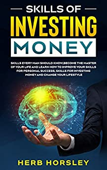 Skills of investing money: Skills every man should know,Become the Master of Your Life and Learn How to Improve Your Skills for Personal Success, Skills for Investing Money and Change Lifestyle by [Herb Horsley]