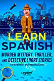 LEARN SPANISH: Murder Mystery, Thriller, and Detective Short Stories for Beginners and Intermediates (Spanish Edition)