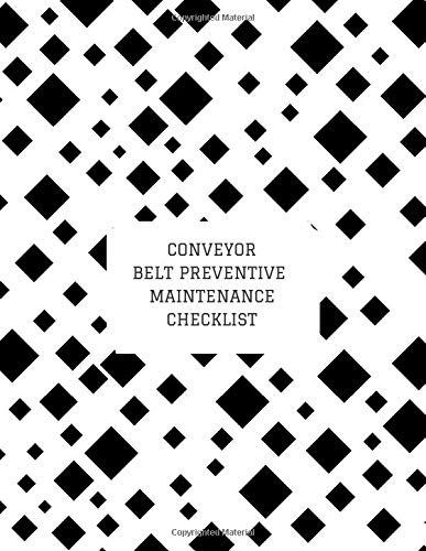 Conveyor Belt Preventive Maintenance Checklist: Daily Journal Logbook for Work Routine Inspection, Safety Check, Repair Record, Efficient Business or ... with 120 pages. (Conveyor Belt Logs, Band 45)
