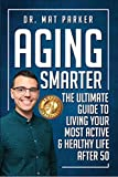 Aging Smarter: The Ultimate Guide To Living Your Most Active & Healthy Life After 50