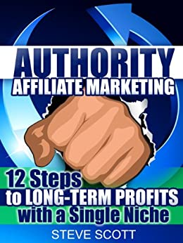 Authority Affiliate Marketing: 12 Steps to Long-Term Profits with a Single Niche by [Steve Scott]