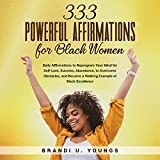 333 Powerful Affirmations for Black Women: Daily Affirmations to Reprogram Your Mind for Self-Love, Success, Abundance, to Overcome Obstacles, and Become a Walking Example of Black Excellence