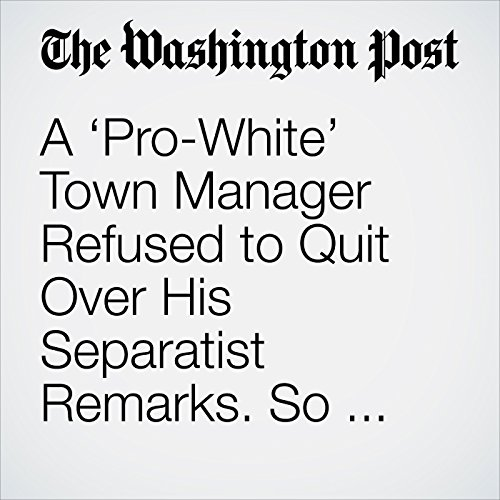 A 'Pro-White' Town Manager Refused to Quit Over His Separatist Remarks. So Town Officials Fired Him. copertina