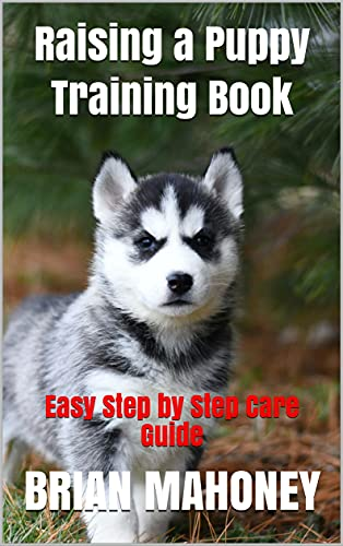 Raising a Puppy Training Book: Easy Step by Step Care Guide