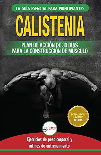Calistenia: Guía de ejercicios de gimnasia corporal para principiantes y rutinas de entrenamiento + plan de acción de 30 días para la construcción de ... Calisthenics Spanish Book) (Spanish Edition)