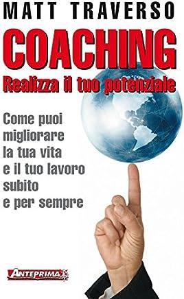 Coaching: Realizza il tuo potenziale. Come puoi migliorare la tua vita e il tuo lavoro subito e per sempre