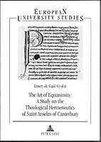 The Art of Equanimity: A Study on the Theological Hermeneutics of Saint Anselm of Canterbury (EUROPAISCHE HOCHSCHULSCHRIFTEN REIHE XXIII, THEOLOGIE)