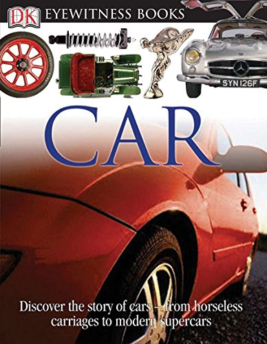 DK Eyewitness Books: Car: Discover the Story of Cars from the Earliest Horseless Carriages to the Modern S Indiana