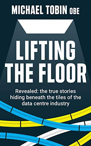 Lifting The Floor: Revealed: the true stories hiding beneath the tiles of the data centre industry