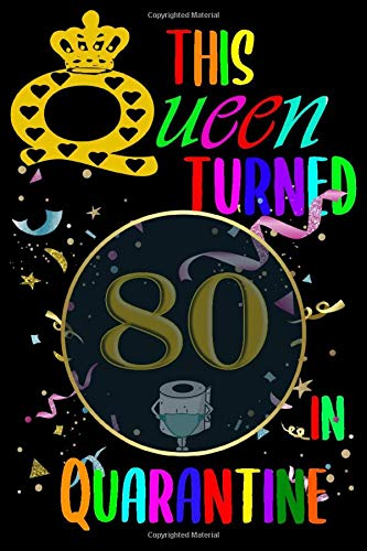 This Queen Turned 80 In Quarantine: Happy 80th Birthday 80 Years Old Gift for Women / Quarantine birthday notebook/ Funny Card Alternative / Lined Notebook, (110 Pages, 6x9)