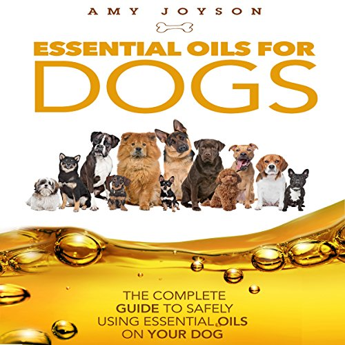 Essential Oils for Dogs: The Complete Guide to Safely Using Essential Oils on Your Dog audiobook cover art