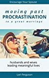 Moving Past Procrastination to a great marriage - practical ideas on how to overcome the 9 reasons we all procrastinate