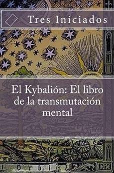 El Kybalion: El libro de la transmutación mental. Un