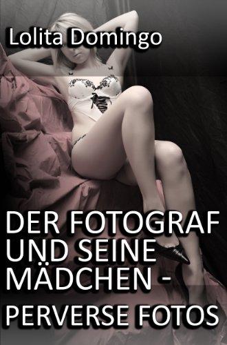 Der Fotograf und seine Mädchen - Perverse Fotos (German Edition)