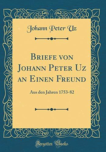 Briefe von Johann Peter Uz an Einen Freund: Aus den Jahren 1753-82 (Classic Reprint)