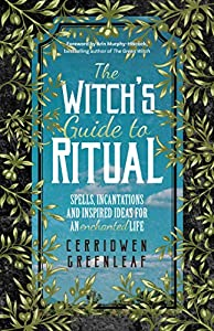 The Witch's Guide to Ritual: Spells, Incantations and Inspired Ideas for an Enchanted Life (Beginner Witchcraft Book, Herbal Witchcraft Book, Moon Spells, Green Witch, Kitchen Witch)