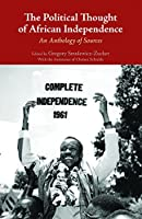 The Political Thought of African Independence: An Anthology of Sources