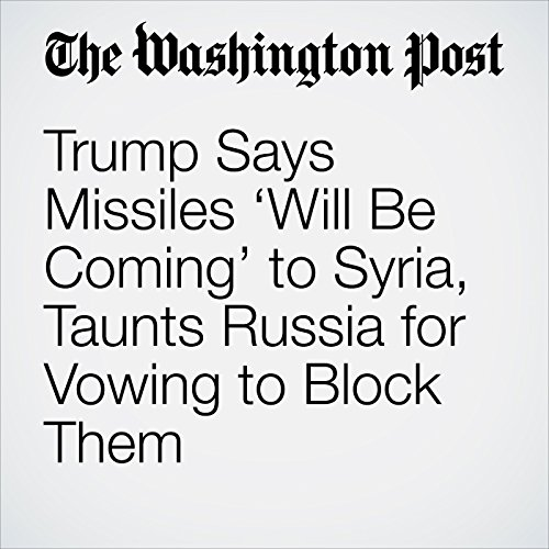 Trump Says Missiles 'Will Be Coming' to Syria, Taunts Russia for Vowing to Block Them copertina