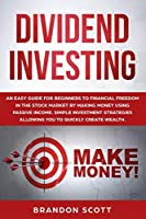 Dividend Investing: An easy guide for beginners to financial freedom in the stock market by making money using passive income. Simple investment strategies allowing you to quickly create wealth.
