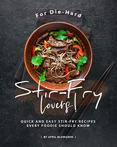 For Die-Hard Stir-Fry Lovers!: Quick and Easy Stir-Fry Recipes Every Foodie Should Know (English Edition)