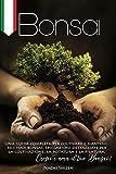 Bonsai: Una guida completa per coltivare e mantenere i tuoi bonsai. Spiegazioni dettagliate per la...