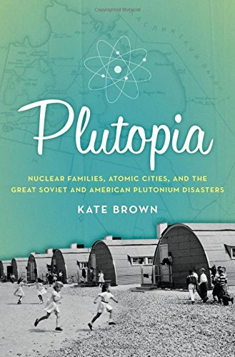 Image of Plutopia: Nuclear Families, Atomic Cities, and the Great Soviet and American Plutonium Disasters