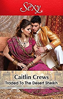 Traded To The Desert Sheikh (Scandalous Sheikh Brides Book 2) by [Caitlin Crews]