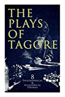 The Plays of Tagore: 8 Philosophical & Allegorical Dramas: The Post Office, Chitra, The Cycle of Spring, The King of the Dark Chamber, Sanyasi...