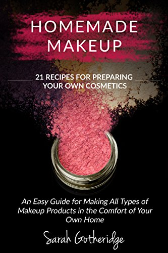 Homemade Makeup: A Beginners DIY Guide to Making Makeup at Home - 21 Amazing Cosmetic Recipes Included (Simply Homemade Books Book 2)