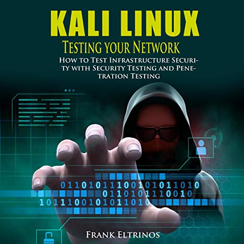 Kali Linux: Testing Your Network: How to Test Infrastructure Security with Security Testing and Penetration Testing