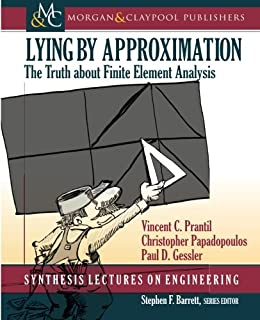 Lying by Approximation: The Truth about Finite Element Analysis (Synthesis Lectures on Engineering)