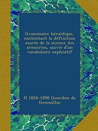Grammaire héraldique, contentant la définition exacte de la science des armoiries, suivie d'un vocabulaire explicatif par Henry Gourdon de Genouillac