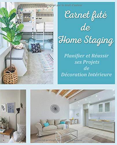 Carnet futé de Home Staging Planifier et Réussir ses projets de décoration intérieure: Journal de bord de rénovation et d'amélioration de l'habitat | ... décorateur et propriétaire de bien immobilier