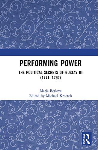Performing Power: The Political Secrets of Gustav III (1771-1792)