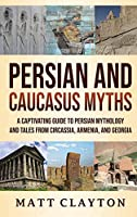 Persian and Caucasus Myths: A Captivating Guide to Persian Mythology and Tales from Circassia, Armenia, and Georgia