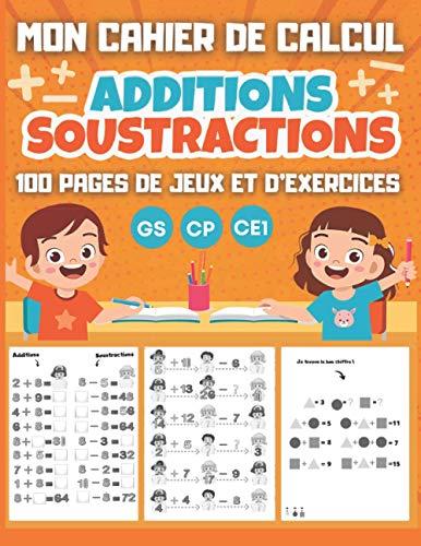 MON CAHIER DE CALCUL Additions Soustractions GS CP CE1: 100 pages de jeux et d'exercices de calcul mental pour enfants dès 5 ans - Maternelle Grande Section CP CE1
