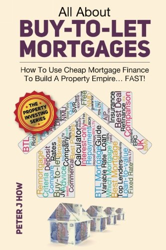 All About Buy-To-Let Mortgages: How To Use Cheap Mortgage Finance To Build A Property Empire...FAST!