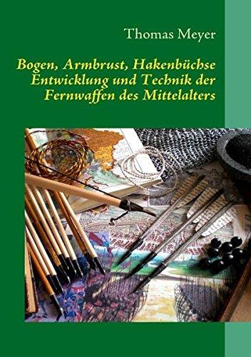 Bogen, Armbrust, Hakenbüchse: Entwicklung und Technik der Fernwaffen des Mittelalters