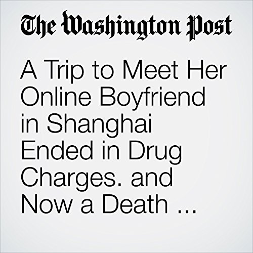 A Trip to Meet Her Online Boyfriend in Shanghai Ended in Drug Charges. and Now a Death Sentence. copertina