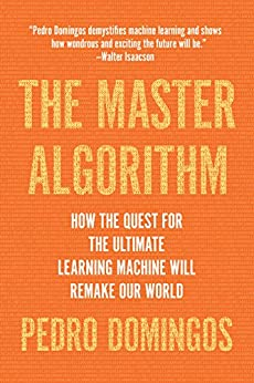 The Master Algorithm: How the Quest for the Ultimate Learning Machine Will Remake Our World by [Pedro Domingos]