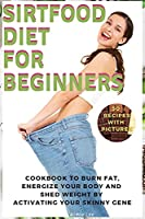 Sirtfood Diet for Beginners: Cookbook to Burn Fat, Energize Your Body and Shed Weight by Activating Your Skinny Gene. 56 Recipes with Pictures (2021)