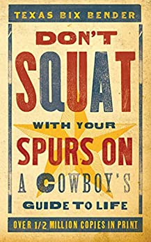 Don't Squat With Your Spurs On: A Cowboy's Guide to Life by [Texas Bix Bender]