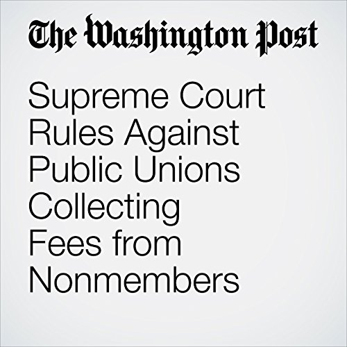 Supreme Court Rules Against Public Unions Collecting Fees from Nonmembers copertina