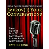 Improve Your Conversations: Think on Your Feet, Witty Banter, and Always Know What To Say with Improv Comedy Techniques (How to be More Likable and Charismatic Book 1) (English Edition)