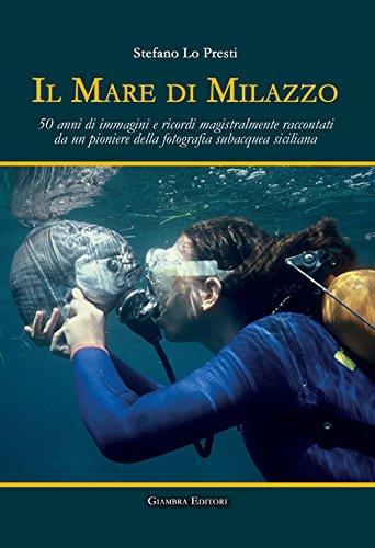 Il mare di Milazzo. 50 anni di immagini e ricordi magistralmente raccontati da un pioniere della fotografia subacquea siciliana. Ediz. illustrata