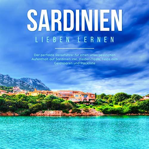 Sardinien lieben lernen: Der perfekte Reiseführer für einen unvergesslichen Aufenthalt auf Sardinien inkl. Insider-Tipps, Tipps zum Geldsparen und Packliste