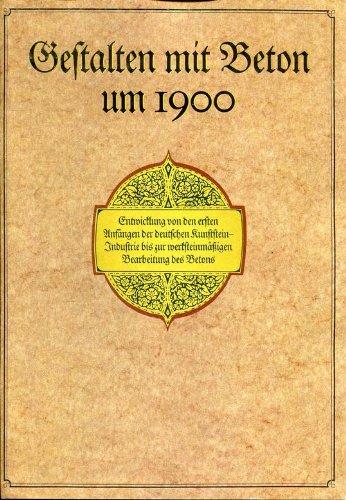 Gestalten mit Beton um 1900 - Entwicklung von den ersten Anfängen der deutschen Kunststeinindustrie bis zur werksteinmäßigen Bearbeitung des Beton - Reprint von 1913,